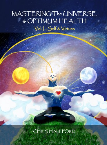 Mastering the Universe and Optimum Health Volume I - Self & Virtues: Chris Hallford