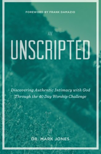 9780984908233: Unscripted: Discovering Authentic Intimacy with God Through the 40 Day Worship Challenge