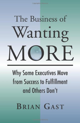 9780984941902: The Business of Wanting More: Why Some Executives Move from Success to Fulfillment and Others Don't