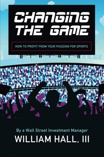 9780984942718: Changing the Game: How to Profit From Your Passion for Sports by a Wall Street Investment Manager