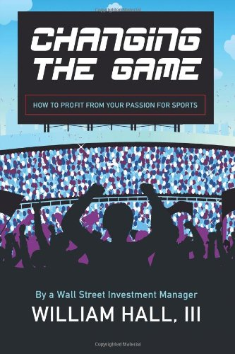 9780984942763: Changing the Game: How to Profit From Your Passion for Sports by a Wall Street Investment Manager