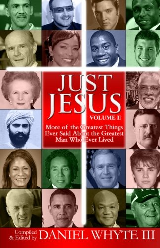 Just Jesus (Volume 2): More of the Greatest Things Ever Said About the Greatest Man Who Ever Lived:...