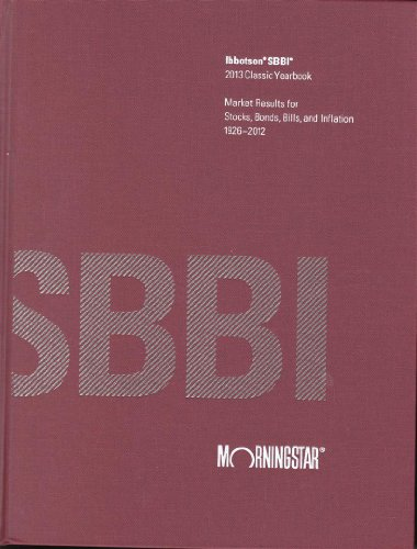 Ibbotson SBBI Classic Yearbook 2013: Market Results for Stocks, Bonds, Bills, and Inflation 1926-...