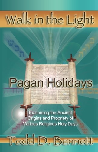 Pagan Holidays: Examining the Ancient Origins and Propriety of Various Religious Holy Days (Walk in the Light) (9780985000417) by Bennett, Todd D