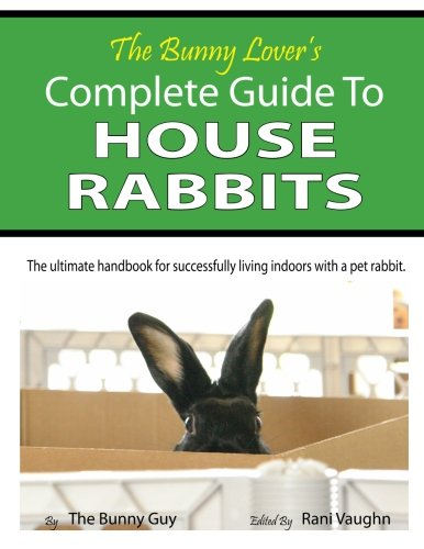 The Bunny Lover's Complete Guide To House Rabbits: The Ultimate Handbook for Successfully ...