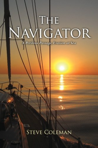 9780985006501: The Navigator: A Perilous Passage, Evasion at Sea, A Sailing Adventure of Smuggling, Pirates, Storms and Love