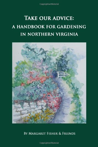 Take Our Advice: A Handbook for Gardening in Northern Virginia (9780985009007) by Margaret Fisher