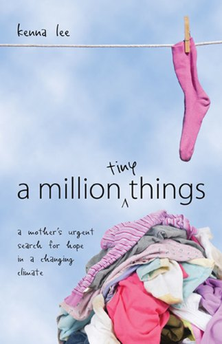 A Million Tiny Things: A Mother's Urgent Search for Hope in a Changing Climate: Kenna Lee