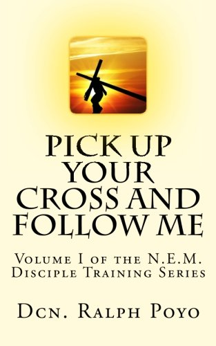 9780985025601: Pick Up Your Cross and Follow Me: Volume I of the N.E.M. Discipleship Series (NEM Disciple Training Series) (Volume 1)