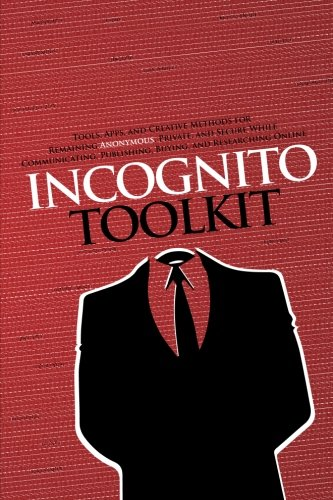 9780985049140: Incognito Toolkit: Tools, Apps, and Creative Methods for Remaining Anonymous, Private, and Secure While Communicating, Publishing, Buying, and Researching Online