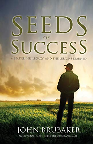Seeds of Success: A Leader, His Legacy, and the Lessons Learned: Brubaker, John