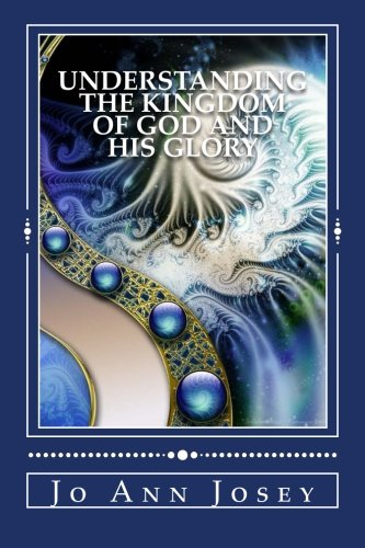 Understanding the Kingdom of God and His Glory: Relationship Not Religion: Jo Ann Josey