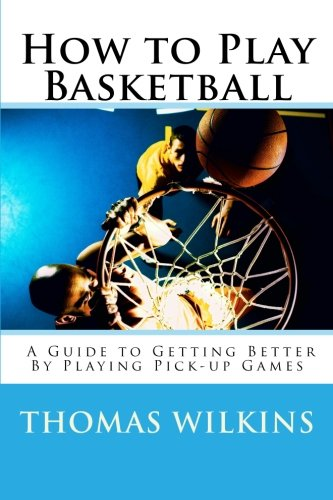 How to Play Basketball: A Guide to Getting Better By Playing Pick-up Games (Volume 1): Thomas ...