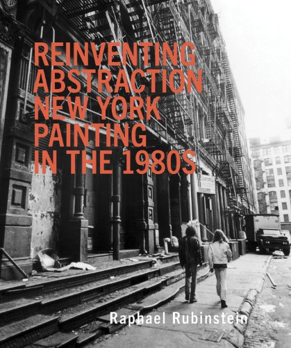 Reinventing Abstraction: New York Painting in the 1980s: Rubinstein, Raphael