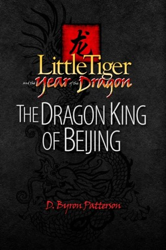 Little Tiger and the Year of the Dragon: The Dragon King of Beijing (Volume 1): Patterson, D. Byron