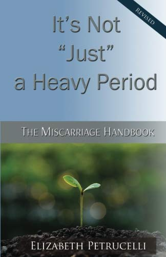 It's Not Just a Heavy Period; The Miscarriage Handbook: Elizabeth Petrucelli