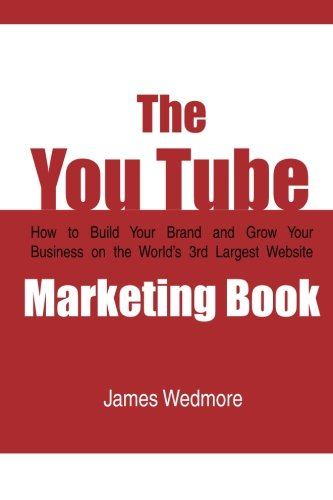The YouTube Marketing Book: How To Build Your Brand and Grow Your Business on the World's 3rd ...