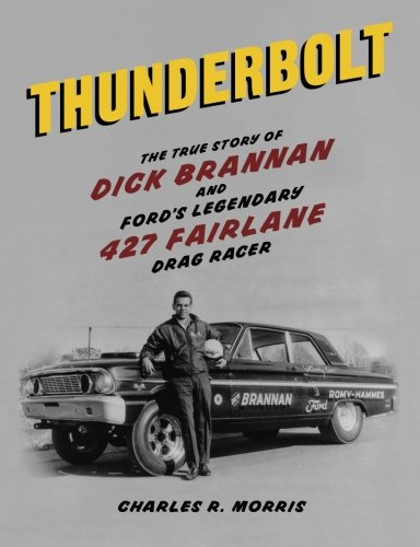Thunderbolt: The True Story of Dick Brannan and Ford's Legendary 427 Fairlane Drag Racer: ...