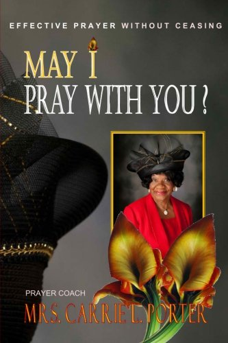 May I Pray With You: Effective Prayer Without Ceasing: Porter, Carrie L