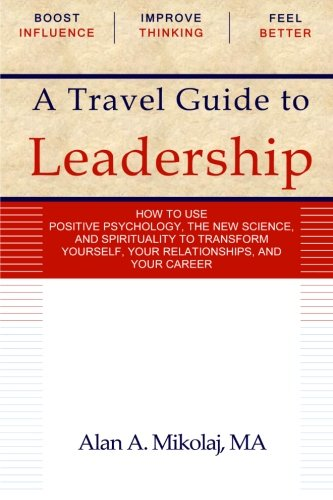 9780985228613: A Travel Guide to Leadership: How to Use Positive Psychology, the New Physics, and Spirituality to Transform Yourself, Your Relationships, and Your Career