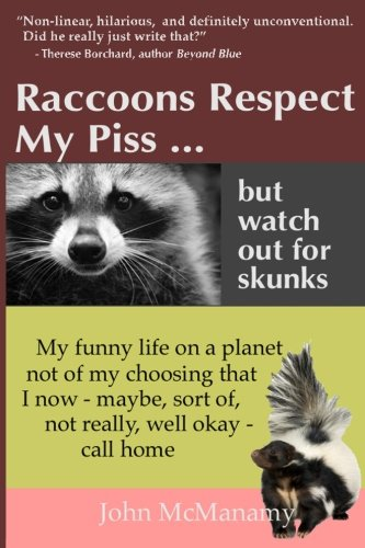 9780985239411: Raccoons Respect My Piss But Watch Out For Skunks: My Funny Life on a Planet Not of My Choosing That I Now - Maybe, Sort of, Not Really, Well Okay - Call Home