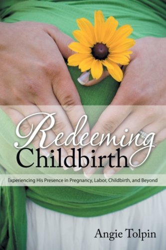 9780985246310: Redeeming Childbirth: Experiencing His Presence in Pregnancy, Labor, Childbirth, and Beyond