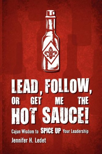9780985262006: Lead, Follow, or Get Me the Hot Sauce! Cajun Wisdom to Spice Up Your Leadership