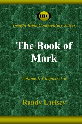 The Book of Mark Volume I Chapters 1-6 Insight Bible Commentary Volume 1: Randy Lariscy