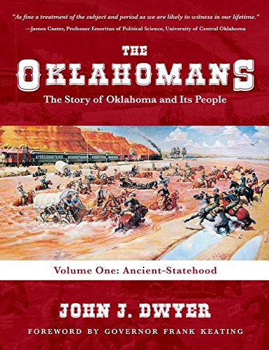 The Oklahomans: The Story of Oklahoma and Its People: Volume I: Ancient-Statehood: John J Dwyer