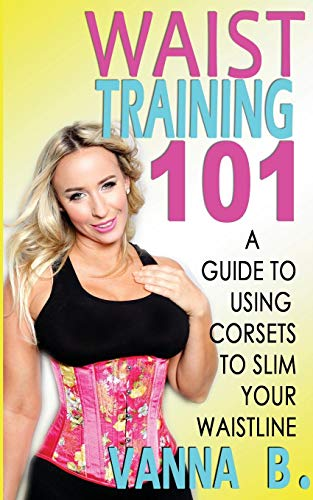 9780985351540: Waist Training 101: A Guide to Using Corsets to Slim Your Waistline