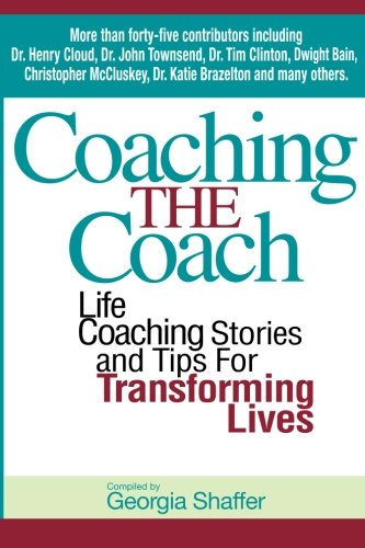 Coaching the Coach: Life Coaching Stories and Tips for Transforming Lives: Georgia Shaffer