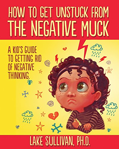 9780985360924: How To Get Unstuck From The Negative Muck: A Kid's Guide To Getting Rid Of Negative Thinking
