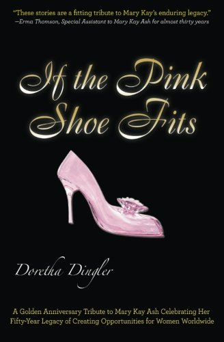 9780985372576: If the Pink Shoe Fits: A Golden Anniversary Tribute to Mary Kay Ash Celebrating Her Fifty-Year Legacy of Creating Opportunities for Women Worldwide