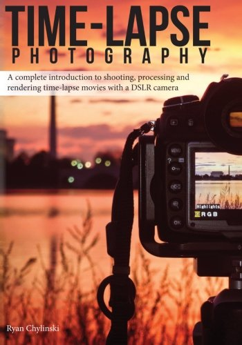 9780985375713: Time-lapse Photography: A Complete Introduction to Shooting, Processing and Rendering Time-lapse Movies with a DSLR Camera: 1