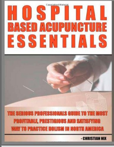 9780985386139: Hospital Based Acupuncture Essentials: The Serious Professional's Guide To The Most Profitable, Prestigious, And Most Satisfying Way To Practice Holism In North America (Volume 1)
