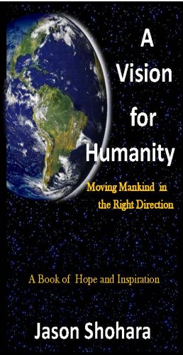 A Vision for Humanity -- Moving Mankind in the Right Direction: Jason Shohara