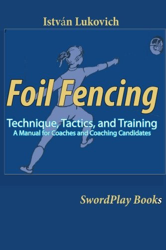 Foil Fencing: Technique, Tactics and Training: A Manual for Coaches and Coaching Cadidates: ...