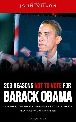 9780985446109: 203 Reasons Not to Vote for Barack Obama: In the Words and Works of Obama, his Political Cohorts and Those who Know him Best