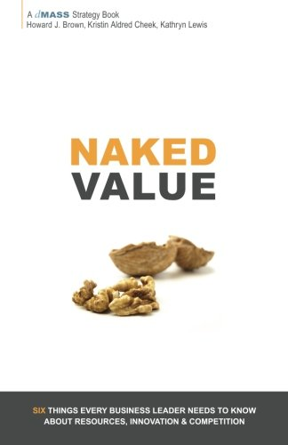 9780985447403: Naked Value: Six Things Every Business Leader Needs to Know about Resources, Innovation & Competition