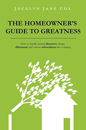 9780985528706: The Homeowner's Guide to Greatness: How to handle natural disasters, design dilemmas and various infestations like a champ.