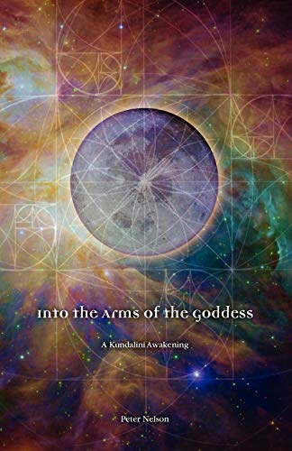 Into the Arms of the Goddess: A Kundalini Awakening (0985557729) by Peter Nelson