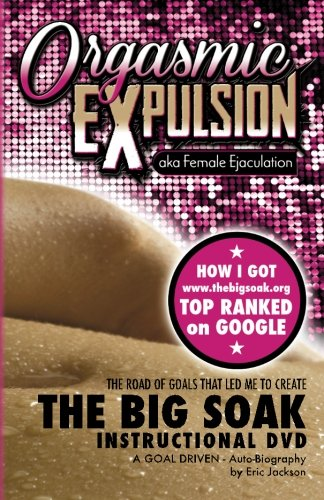 9780985560287: ORGASMIC EXPULSION aka Female Ejaculation - THE ROAD OF GOALS THAT LED ME TO CREATE The Big Soak Instructional DVD: HOW I GOT www.thebigsoak.org TOP RANKED ON GOOGLE (Volume 1)