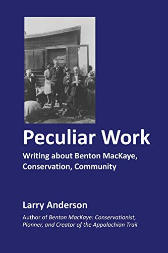 Peculiar Work: Writing about Benton Mackaye, Conservation, Community: Larry Anderson