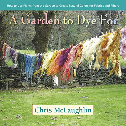 9780985562281: A Garden to Dye for: How to Use Plants from the Garden to Create Natural Colors for Fabrics and Fibers