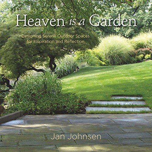 Heaven is a Garden: Designing Serene Spaces for Inspiration and Reflection: Johnsen, Jan