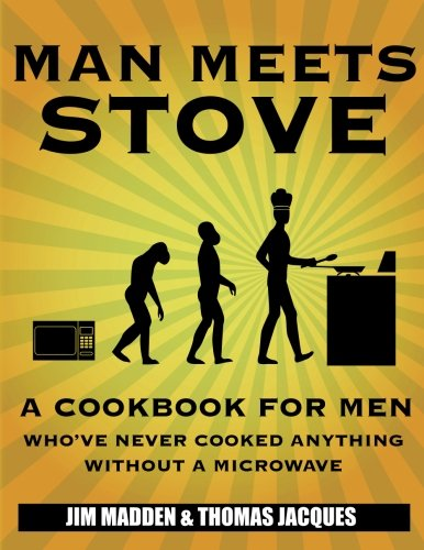 Man Meets Stove: A cookbook for men who've never cooked anything without a microwave.: Jim ...