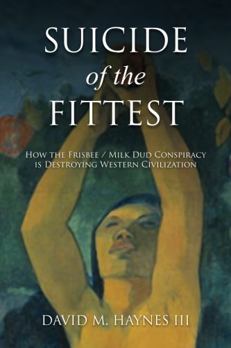Suicide of the Fittest: How the Frisbee/Milkdud Conspiracy is Destroying Western Civlization: ...