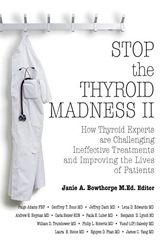 Stop the Thyroid Madness II: How Thyroid Experts Are Challenging Ineffective Treatments and ...