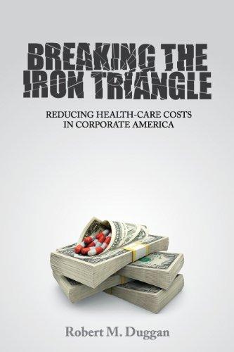 Breaking the Iron Triangle: Reducing Health-Care Costs in Corporate America: Robert M. Duggan