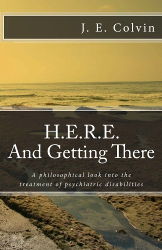 H.E.R.E. And Getting There: A philosophical look into the treatment of psychiatric disabilities: ...